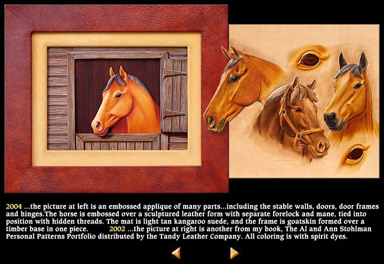 2004 ...the picture at left is an embossed applique of many parts...including the stable walls, doors, door frames and hinges.The horse is embossed over a sculptured leather form with separate forelock and mane, tied into position with hidden threads. The mat is light tan kangaroo suede, and the frame is goatskin formed over a timber base in one piece.          2002 ...the picture at right is another from my book, The Al and Ann Stohlman Personal Patterns Portfolio d