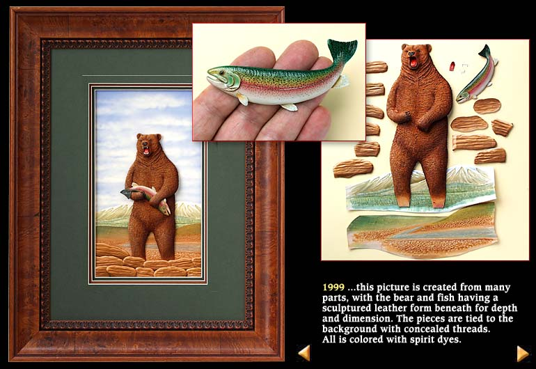 1999 ...this picture is created from many parts, with the bear and fish having a sculptured leather form beneath for depth and dimension. The pieces are tied to the background with concealed threads.  All is colored with spirit dyes.